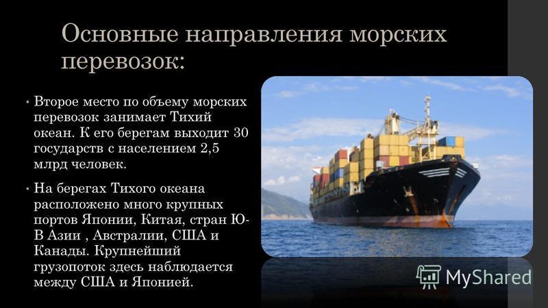 Основные направления морских перевозок: Второе место по объему морских перевозок занимает Тихий океан. К его берегам выходит 30 государств с населением 2,5 млрд человек. На берегах Тихого океана расположено много крупных портов Японии, Китая, стран Ю