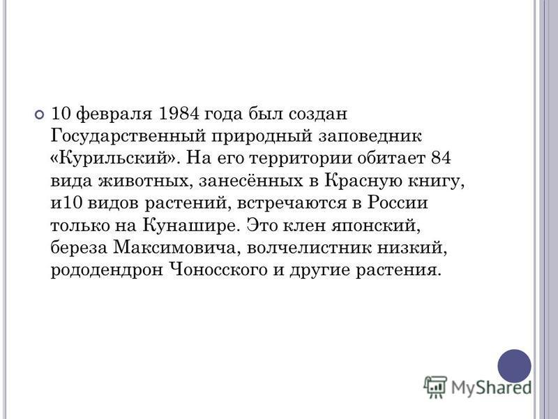 10 февраля 1984 года был создан Государственный природный заповедник «Курильский». На его территории обитает 84 вида животных, занесённых в Красную книгу, и 10 видов растений, встречаются в России только на Кунашире. Это клен японский, береза Максимо