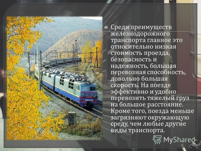 Среди преимуществ железнодорожного транспорта главное это относительно низкая стоимость проезда, безопасность и надежность, большая перевозная способность, довольно большая скорость. На поезде эффективно и удобно перевозить тяжелый груз на большое ра