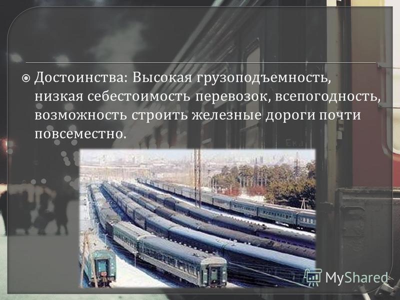 Достоинства : Высокая грузоподъемность, низкая себестоимость перевозок, всепогодность, возможность строить железные дороги почти повсеместно.