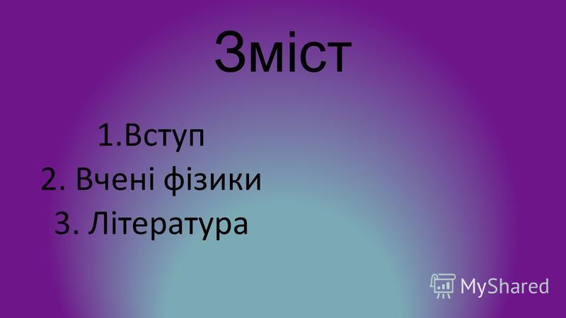 Зміст 1.Вступ 2. Вчені фізики 3. Література