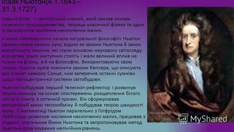 Ісаак Ньютон(4.1.1643 – 31.3.1727) Ісаа́к Н'ю́тон англійський учений, який заклав основи сучасного природознавства, творець класичної фізики та один із засновників числення нескінченно малих. У книзі «Математичні начала натуральної філософії» Ньютон