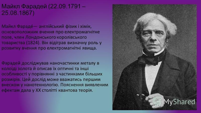 Майкл Фарадей (22.09.1791 – 25.08.1867) Майкл Фарадé англійський фізик і хімік, основоположник вчення про електромагнітне поле, член Лондонського королівського товариства (1824). Він відіграв визначну роль у розвитку вчення про електромагнітні явища.