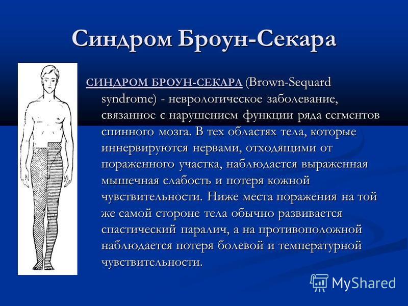 Синдром Броун-Секара СИНДРОМ БРОУН-СЕКАРА СИНДРОМ БРОУН-СЕКАРА (Brown-Sequard syndrome) - неврологическое заболевание, связанное с нарушением функции ряда сегментов спинного мозга. В тех областях тела, которые иннервируются нервами, отходящими от пор