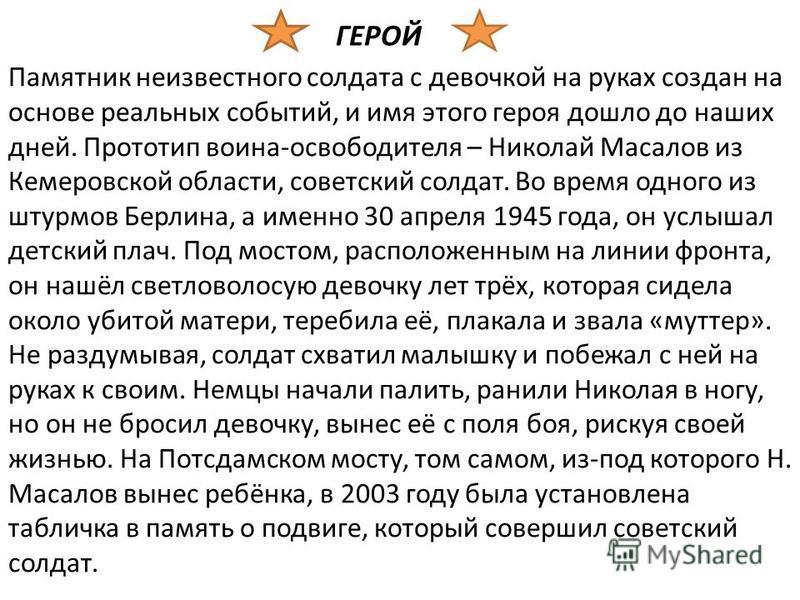 ГЕРОЙ Памятник неизвестного солдата с девочкой на руках создан на основе реальных событий, и имя этого героя дошло до наших дней. Прототип воина-освободителя – Николай Масалов из Кемеровской области, советский солдат. Во время одного из штурмов Берли