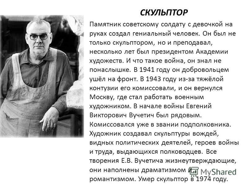 СКУЛЬПТОР Памятник советскому солдату с девочкой на руках создал гениальный человек. Он был не только скульптором, но и преподавал, несколько лет был президентом Академии художеств. И что такое война, он знал не понаслышке. В 1941 году он добровольце
