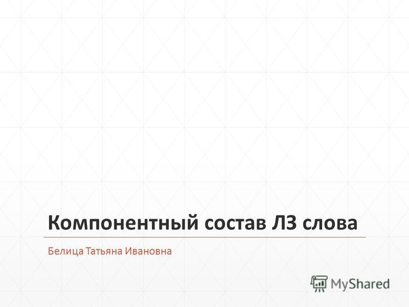 Компонентный состав ЛЗ слова Белица Татьяна Ивановна