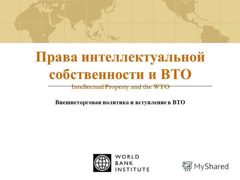 Права интеллектуальной собственности и ВТО Intellectual Property and the WTO Внешнеторговая политика и вступление в ВТО
