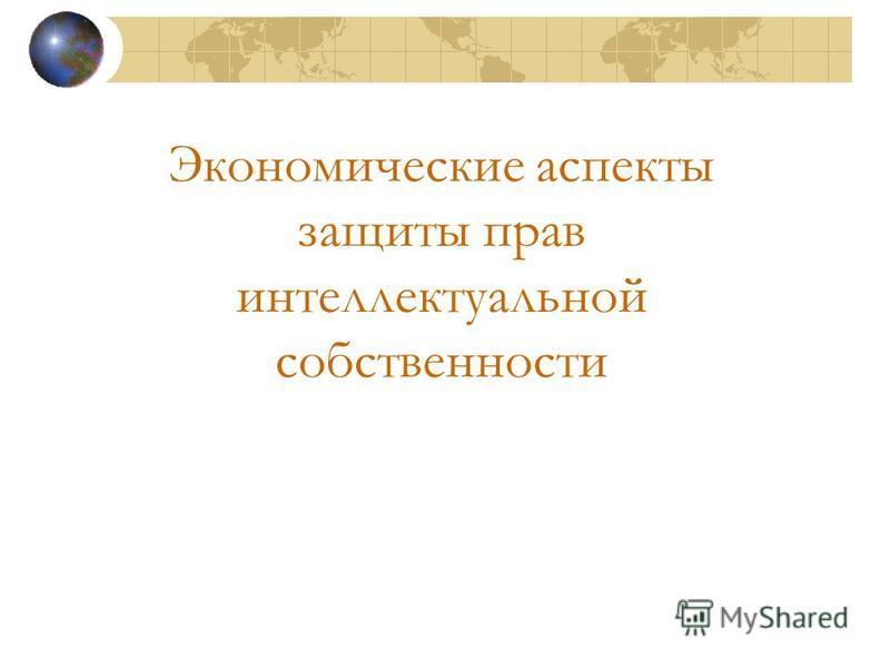 Экономические аспекты защиты прав интеллектуальной собственности