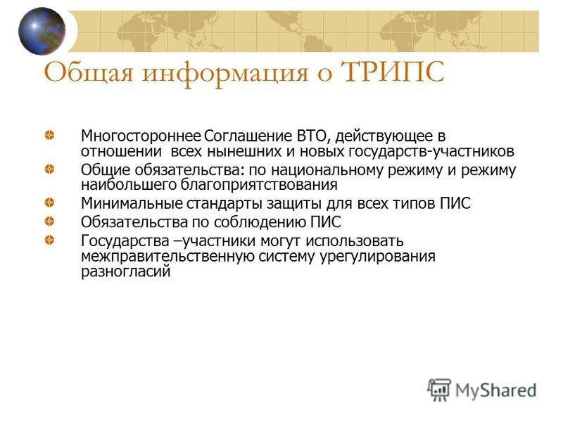 Общая информация о ТРИПС Многостороннее Соглашение ВТО, действующее в отношении всех нынешних и новых государств-участников Общие обязательства: по национальному режиму и режиму наибольшего благоприятствования Минимальные стандарты защиты для всех ти