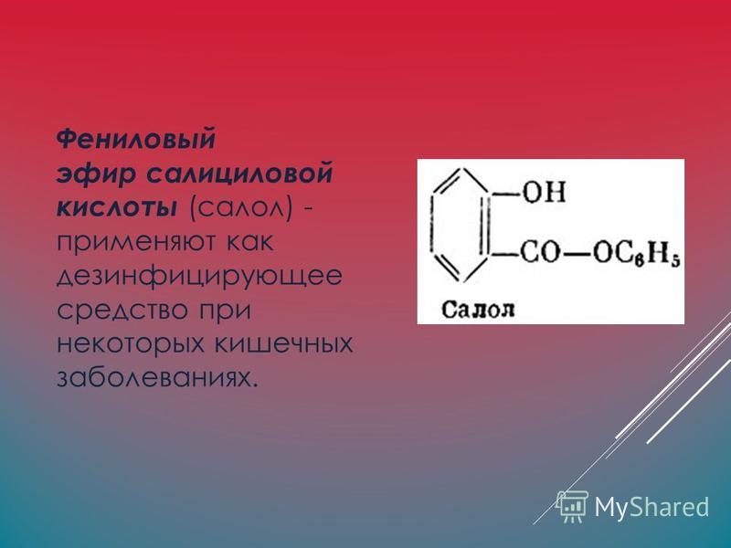 Фениловый эфир салициловой кислоты (салол) - применяют как дезинфицирующее средство при некоторых кишечных заболеваниях.