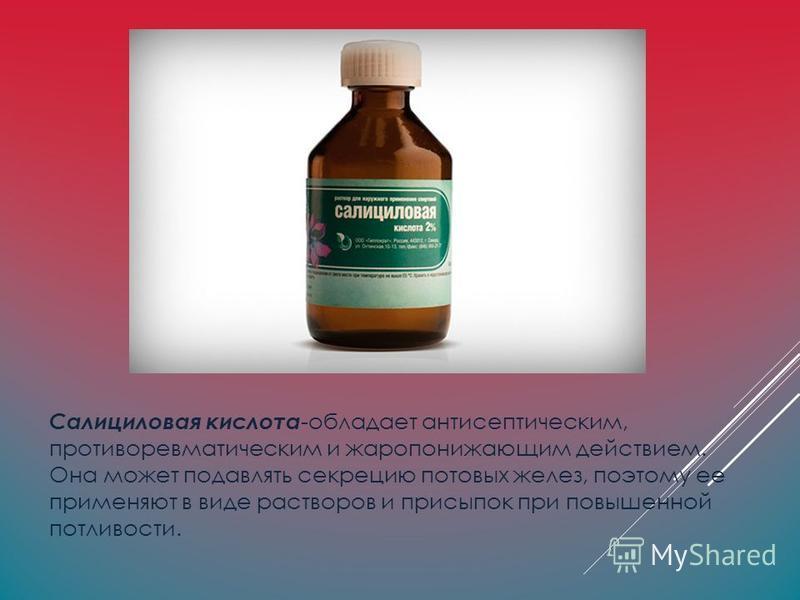 Салициловая кислота -обладает антисептическим, противоревматическим и жаропонижающим действием. Она может подавлять секрецию потовых желез, поэтому ее применяют в виде растворов и присыпок при повышенной потливости.