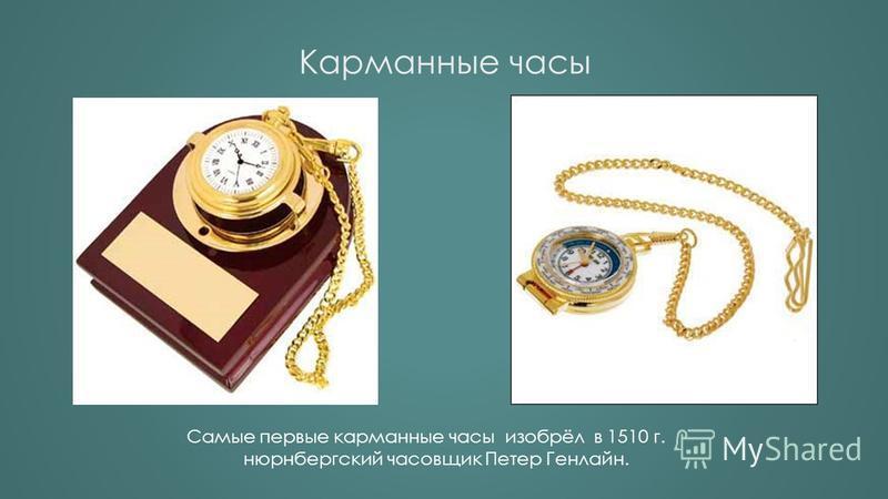 Карманные часы Самые первые карманные часы изобрёл в 1510 г. нюрнбергский часовщик Петер Генлайн.