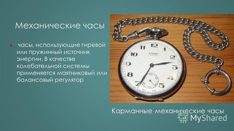 Механические часы часы, использующие гиревой или пружинный источник энергии. В качестве колебательной системы применяется маятниковый или балансовый регулятор Карманные механические часы