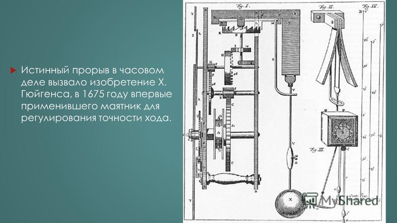 Истинный прорыв в часовом деле вызвало изобретение Х. Гюйгенса, в 1675 году впервые применившего маятник для регулирования точности хода.