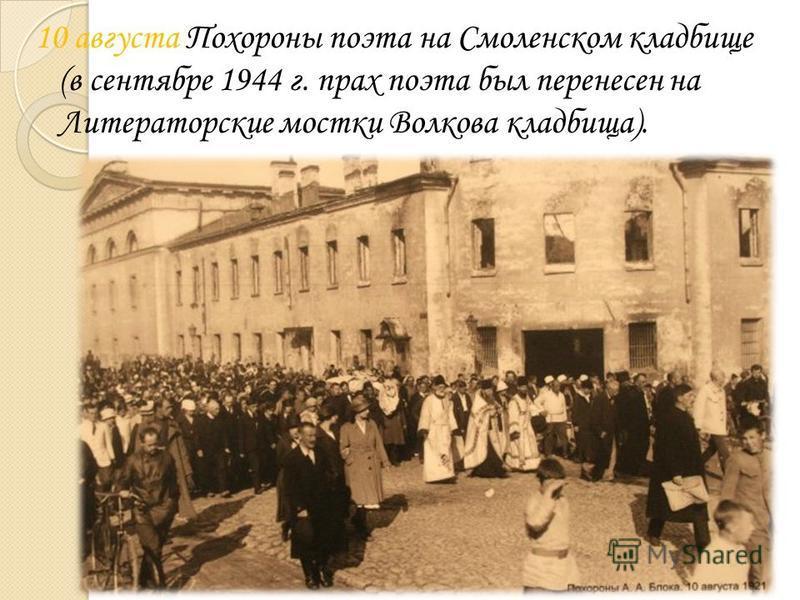 10 августа Похороны поэта на Смоленском кладбище (в сентябре 1944 г. прах поэта был перенесен на Литераторские мостки Волкова кладбища).