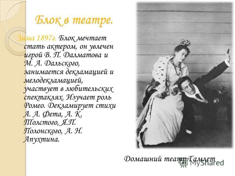 Блок в театре. Зима 1897 г. Блок мечтает стать актером, он увлечен игрой В. П. Далматова и М. А. Дальского, занимается декламацией и мелодекламацией, участвует в любительских спектаклях. Изучает роль Ромео. Декламирует стихи А. А. Фета, А. К. Толстог