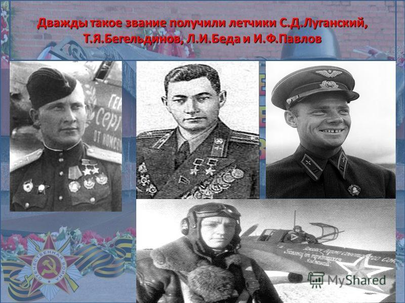Дважды такое звание получили летчики С.Д.Луганский, Т.Я.Бегельдинов, Л.И.Беда и И.Ф.Павлов