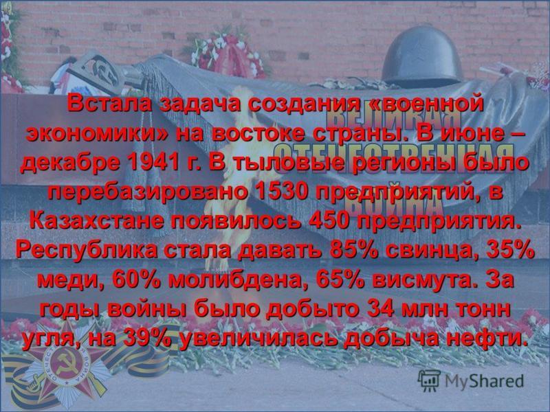 Встала задача создания «военной экономики» на востоке страны. В июне – декабре 1941 г. В тыловые регионы было перебазировано 1530 предприятий, в Казахстане появилось 450 предприятия. Республика стала давать 85% свинца, 35% меди, 60% молибдена, 65% ви