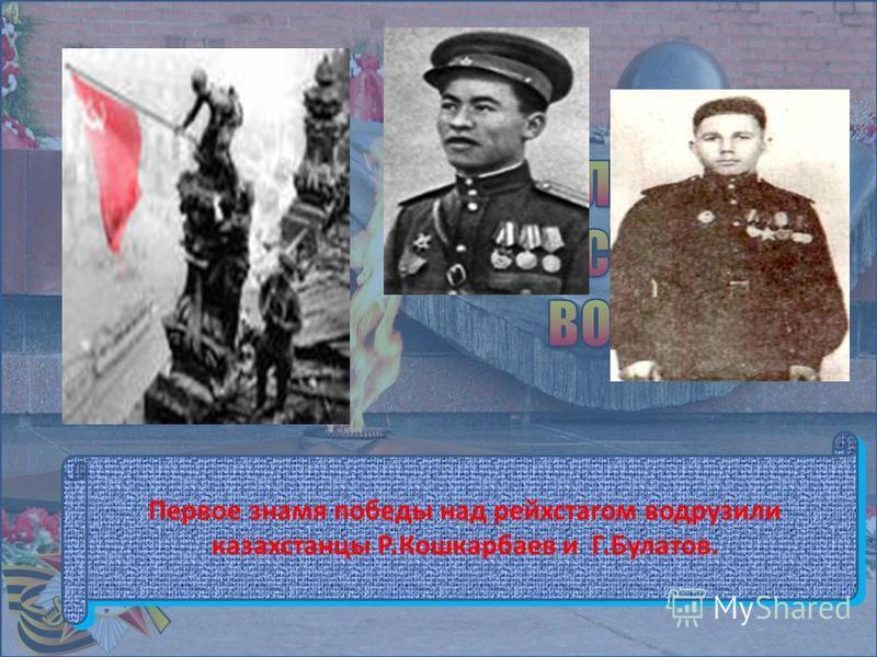 Первое знамя победы над рейхстагом водрузили казахстанцы Р.Кошкарбаев и Г.Булатов.