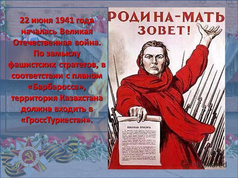 22 июня 1941 года началась Великая Отечественная война. По замыслу фашистских стратегов, в соответствии с планом «Барбаросса», территория Казахстана должна входить в «Гросс Туркестан».