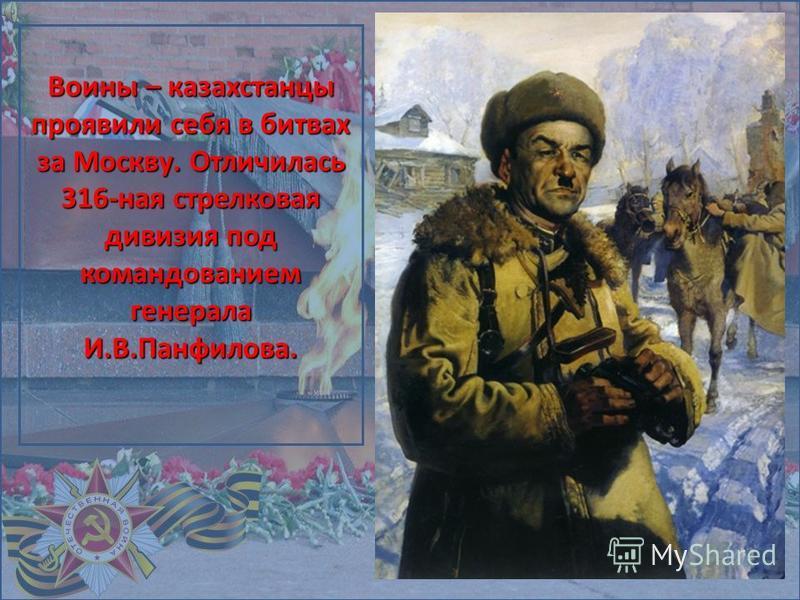 Воины – казахстанцы проявили себя в битвах за Москву. Отличилась 316-ная стрелковая дивизия под командованием генерала И.В.Панфилова.