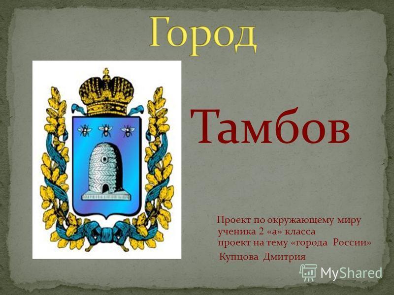 Тамбов Проект по окружающему миру ученика 2 «а» класса проект на тему «города России» Купцова Дмитрия