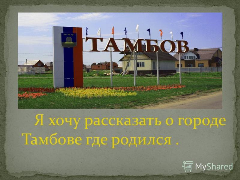 Я хочу рассказать о городе Тамбове где родился.