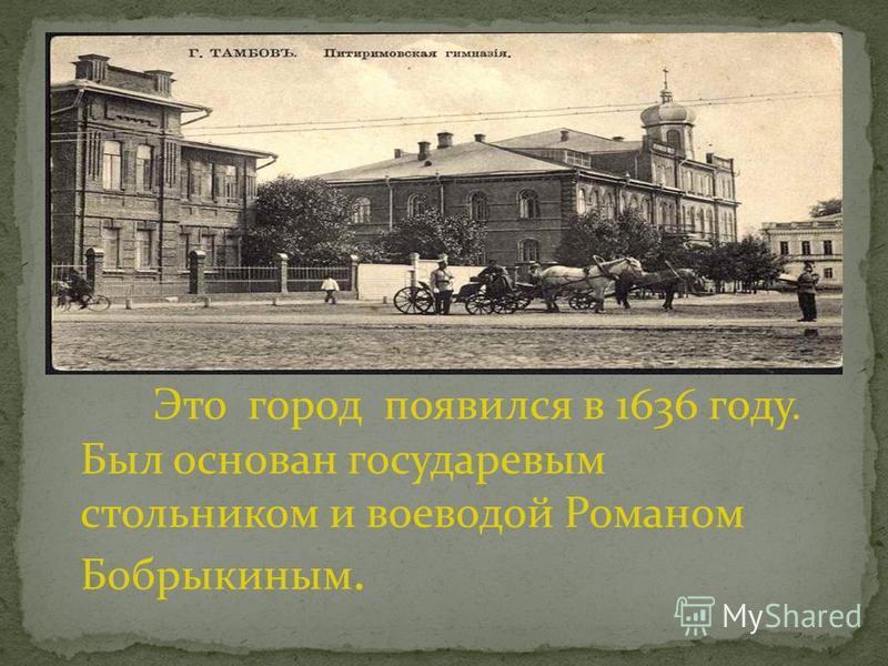 Это город появился в 1636 году. Был основан государевым стольником и воеводой Романом Бобрыкиным.