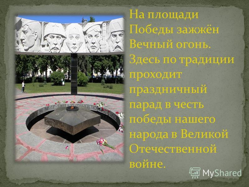 На площади Победы зажжён Вечный огонь. Здесь по традиции проходит праздничный парад в честь победы нашего народа в Великой Отечественной войне.