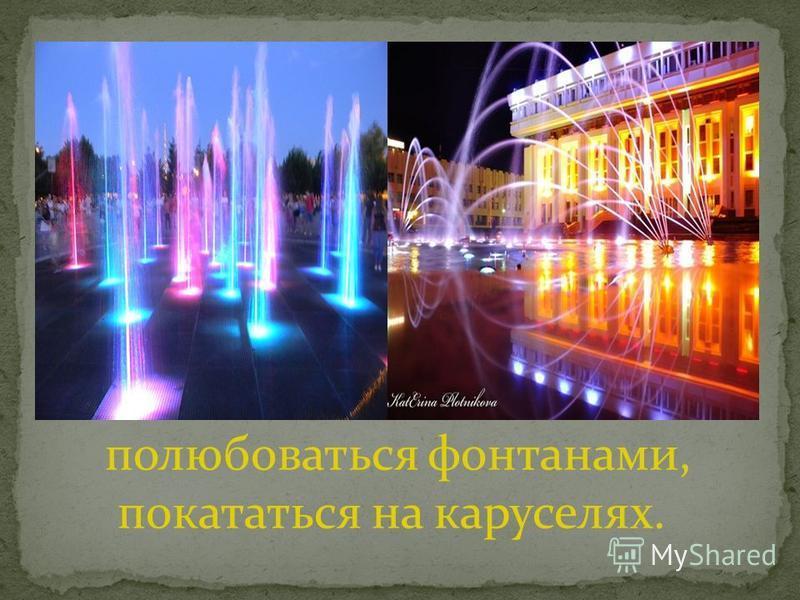 полюбоваться фонтанами, покататься на каруселях.
