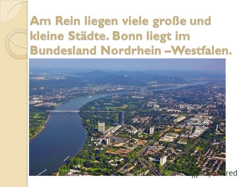 Am Rein liegen viele große und kleine Städte. Bonn liegt im Bundesland Nordrhein –Westfalen.