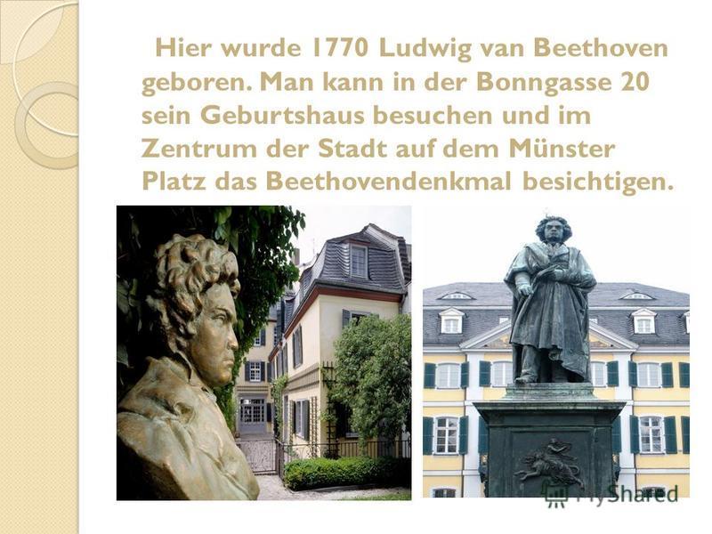 Hier wurde 1770 Ludwig van Beethoven geboren. Man kann in der Bonngasse 20 sein Geburtshaus besuchen und im Zentrum der Stadt auf dem Münster Platz das Beethovendenkmal besichtigen.