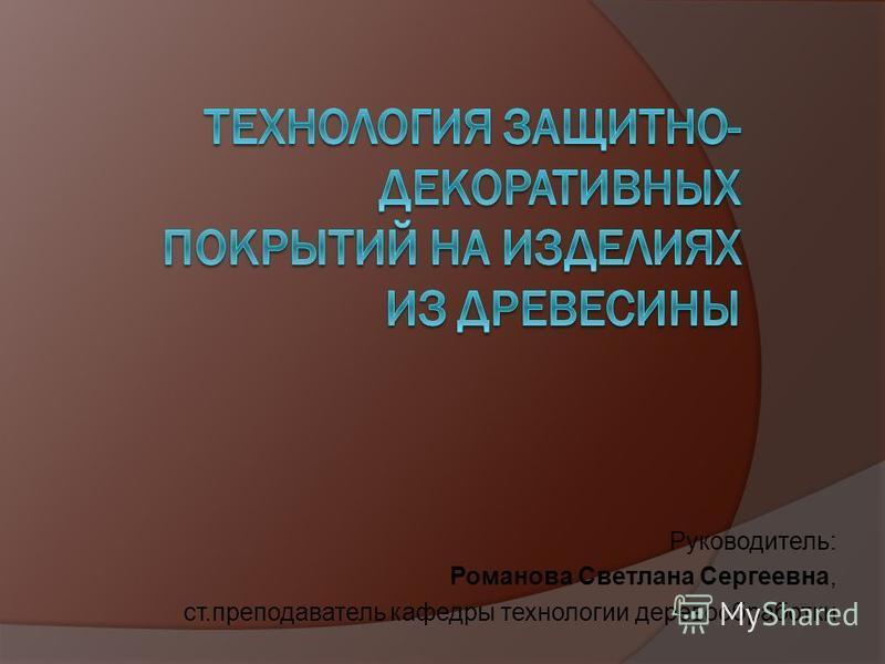 Руководитель: Романова Светлана Сергеевна, ст.преподаватель кафедры технологии деревообработки