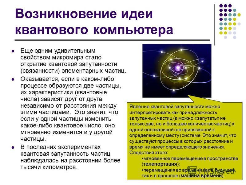 Возникновение идеи квантового компьютера Еще одним удивительным свойством микромира стало открытие квантовой запутанности (связанности) элементарных частиц. Оказывается, если в каком-либо процессе образуются две частицы, их характеристики (квантовые
