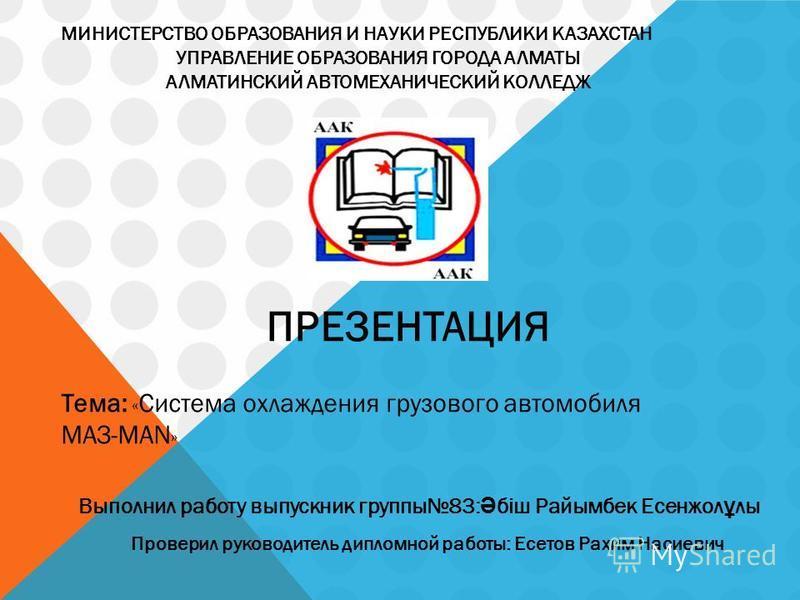 МИНИСТЕРСТВО ОБРАЗОВАНИЯ И НАУКИ РЕСПУБЛИКИ КАЗАХСТАН УПРАВЛЕНИЕ ОБРАЗОВАНИЯ ГОРОДА АЛМАТЫ АЛМАТИНСКИЙ АВТОМЕХАНИЧЕСКИЙ КОЛЛЕДЖ ПРЕЗЕНТАЦИЯ Тема: « Система охлаждения грузового автомобиля МАЗ-МАN » Выполнил работу выпускник группы 83: Ә біш Райымбек