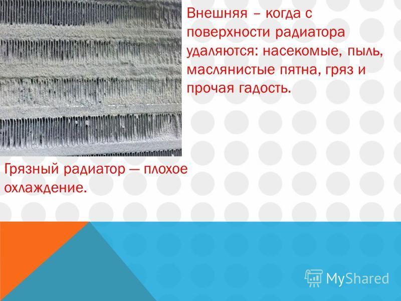 Грязный радиатор плохое охлаждение. Внешняя – когда с поверхности радиатора удаляются: насекомые, пыль, маслянистые пятна, гряз и прочая гадость.
