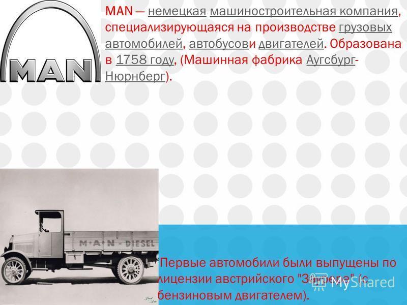 MAN немецкая машиностроительная компания, специализирующаяся на производстве грузовых автомобилей, автобусови двигателей. Образована в 1758 году, (Машинная фабрика Аугсбург- Нюрнберг).немецкая машиностроительная компания грузовых автомобилей автобусо