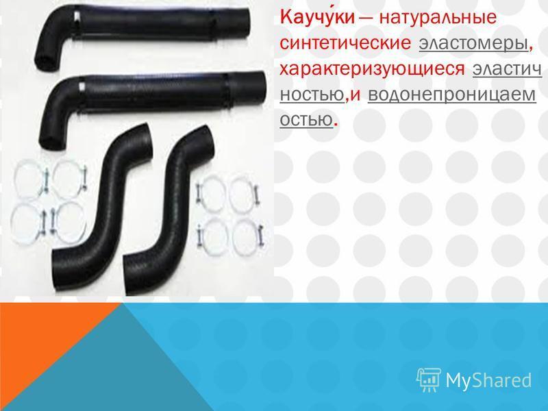 Каучуки натуральные синтетические эластомеры, характеризующиеся эластичностью,и водонепроницаемость юэластомерыэластичностьюводонепроницаем остью