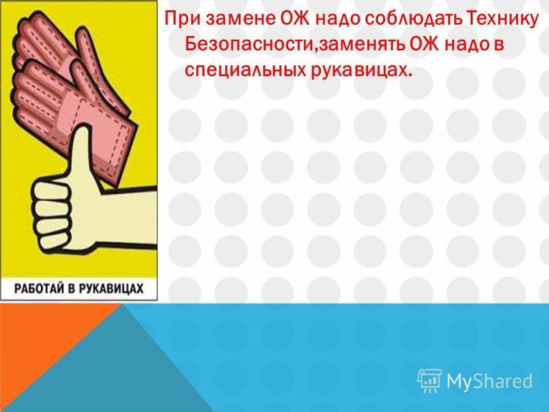 При замене ОЖ надо соблюдать Технику Безопасности,заменять ОЖ надо в специальных рукавицах.