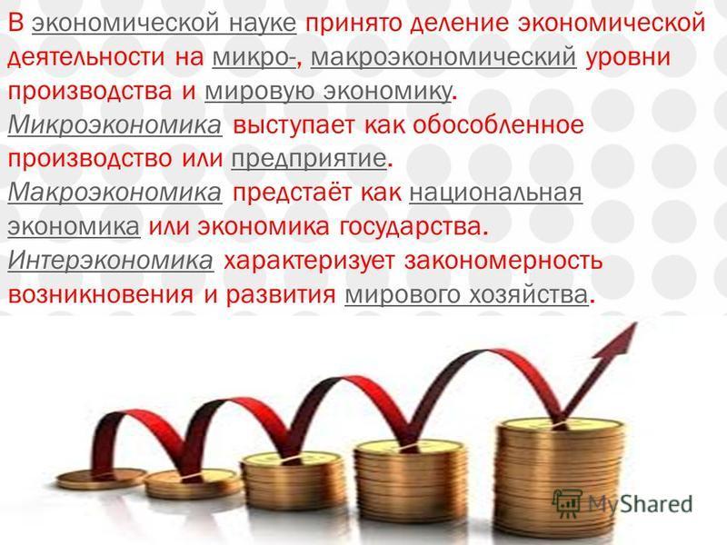 В экономической науке принято деление экономической деятельности на микро-, макроэкономический уровни производства и мировую экономику.экономической науке микро-макроэкономический мировую экономику Микроэкономика Микроэкономика выступает как обособле