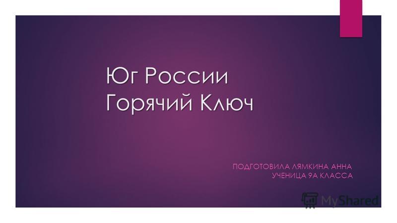 Юг России Горячий Ключ ПОДГОТОВИЛА ЛЯМКИНА АННА УЧЕНИЦА 9А КЛАССА