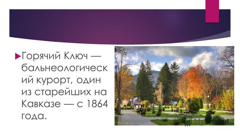 Горячий Ключ бальнеологический курорт, один из старейших на Кавказе с 1864 года.