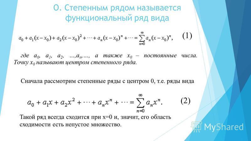 О. Степенным рядом называется функциональный ряд вида (1) где a 0, a 1, a 2, …,a n,…, а также x 0 – постоянные числа. Точку x 0 называют центром степенного ряда. Сначала рассмотрим степенные ряды с центром 0, т.е. ряды вида (2) Такой ряд всегда сходи