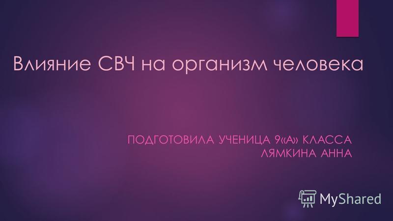 Влияние СВЧ на организм человека ПОДГОТОВИЛА УЧЕНИЦА 9«А» КЛАССА ЛЯМКИНА АННА