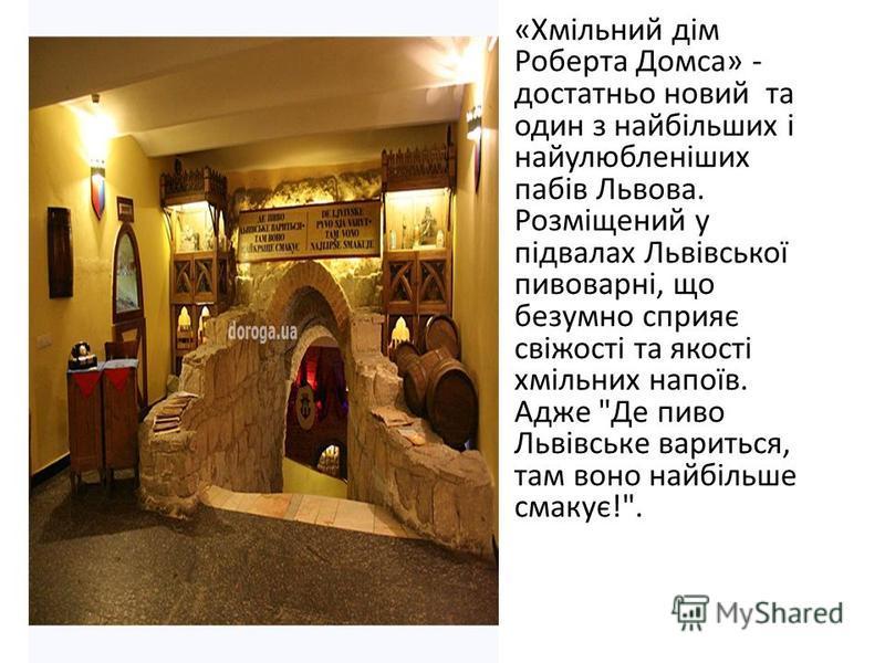 «Хмільний дім Роберта Домса» - достатньо новий та один з найбільших і найулюбленіших пабів Львова. Розміщений у підвалах Львівської пивоварні, що безумно сприяє свіжості та якості хмільних напоїв. Адже