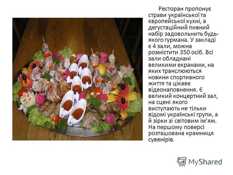 Ресторан пропонує страви української та європейської кухні, а дегустаційний пивний набір задовольнить будь- якого гурмана. У закладі є 4 зали, можна розмістити 350 осіб. Всі зали обладнані великими екранами, на яких транслюються новини спортивного жи