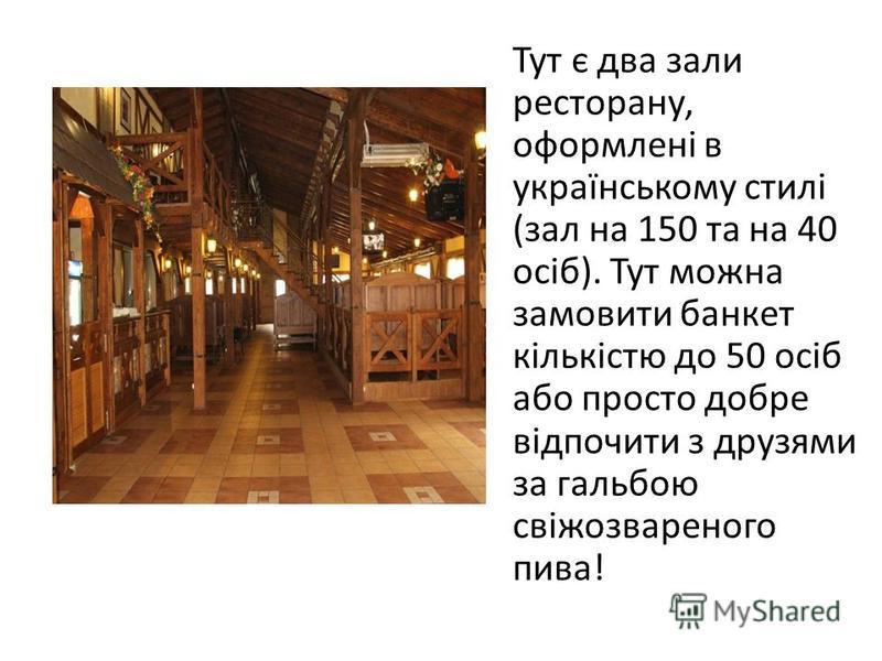 Тут є два зали ресторану, оформлені в українському стилі (зал на 150 та на 40 осіб). Тут можна замовити банкет кількістю до 50 осіб або просто добре відпочити з друзями за гальбою свіжозвареного пива!