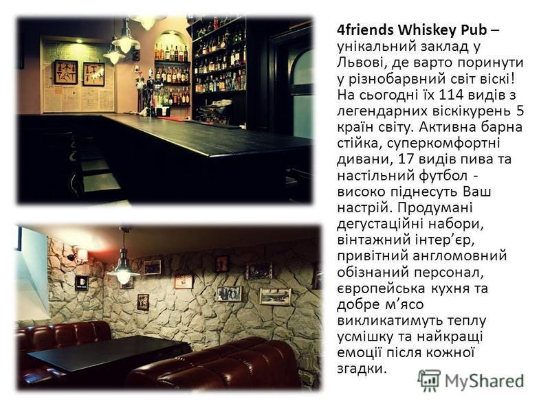 4friends Whiskey Pub – yнікальний заклад у Львові, де варто поринути у різнобарвний світ віскі! На сьогодні їх 114 видів з легендарних віскікурень 5 країн світу. Активна барна стійка, суперкомфортні дивани, 17 видів пива та настільний футбол - високо