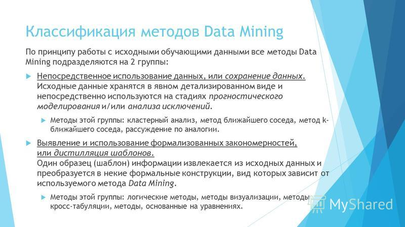 Классификация методов Data Mining По принципу работы с исходными обучающими данными все методы Data Mining подразделяются на 2 группы: Непосредственное использование данных, или сохранение данных. Исходные данные хранятся в явном детализированном вид